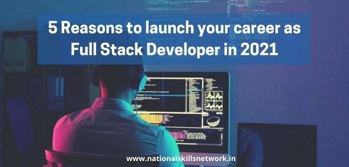 5 Reasons to Launch Your Career As Full Stack Developer in 2021